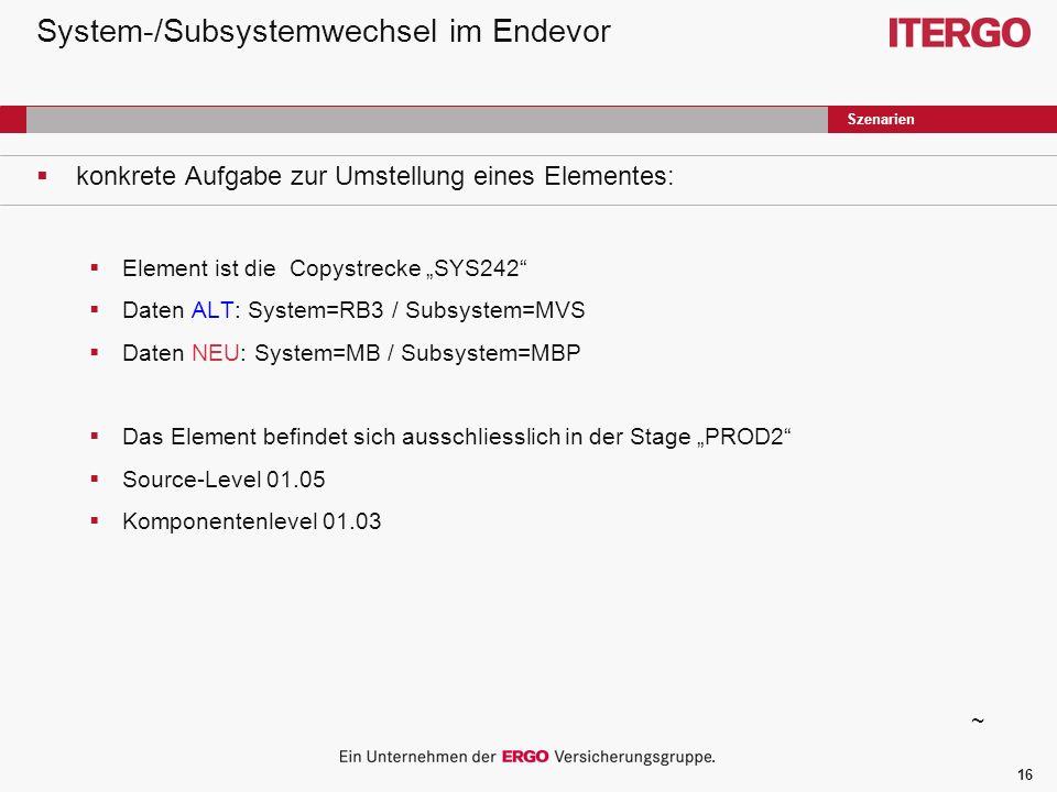 16 System-/Subsystemwechsel im Endevor konkrete Aufgabe zur Umstellung eines Elementes: Element ist die Copystrecke SYS242 Daten ALT: System=RB3 / Subsystem=MVS Daten NEU: System=MB / Subsystem=MBP Das Element befindet sich ausschliesslich in der Stage PROD2 Source-Level 01.05 Komponentenlevel 01.03 Szenarien ~