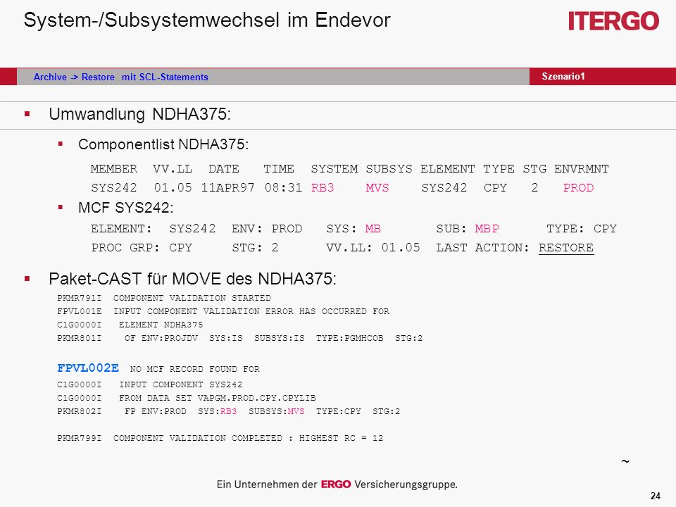 24 System-/Subsystemwechsel im Endevor Umwandlung NDHA375: Componentlist NDHA375: MEMBER VV.LL DATE TIME SYSTEM SUBSYS ELEMENT TYPE STG ENVRMNT SYS242 01.05 11APR97 08:31 RB3 MVS SYS242 CPY 2 PROD MCF SYS242: ELEMENT: SYS242 ENV: PROD SYS: MB SUB: MBP TYPE: CPY PROC GRP: CPY STG: 2 VV.LL: 01.05 LAST ACTION: RESTORE Paket-CAST für MOVE des NDHA375: PKMR791I COMPONENT VALIDATION STARTED FPVL001E INPUT COMPONENT VALIDATION ERROR HAS OCCURRED FOR C1G0000I ELEMENT NDHA375 PKMR801I OF ENV:PROJDV SYS:IS SUBSYS:IS TYPE:PGMHCOB STG:2 FPVL002E NO MCF RECORD FOUND FOR C1G0000I INPUT COMPONENT SYS242 C1G0000I FROM DATA SET VAPGM.PROD.CPY.CPYLIB PKMR802I FP ENV:PROD SYS:RB3 SUBSYS:MVS TYPE:CPY STG:2 PKMR799I COMPONENT VALIDATION COMPLETED : HIGHEST RC = 12 Szenario1 ~ Archive -> Restore mit SCL-Statements