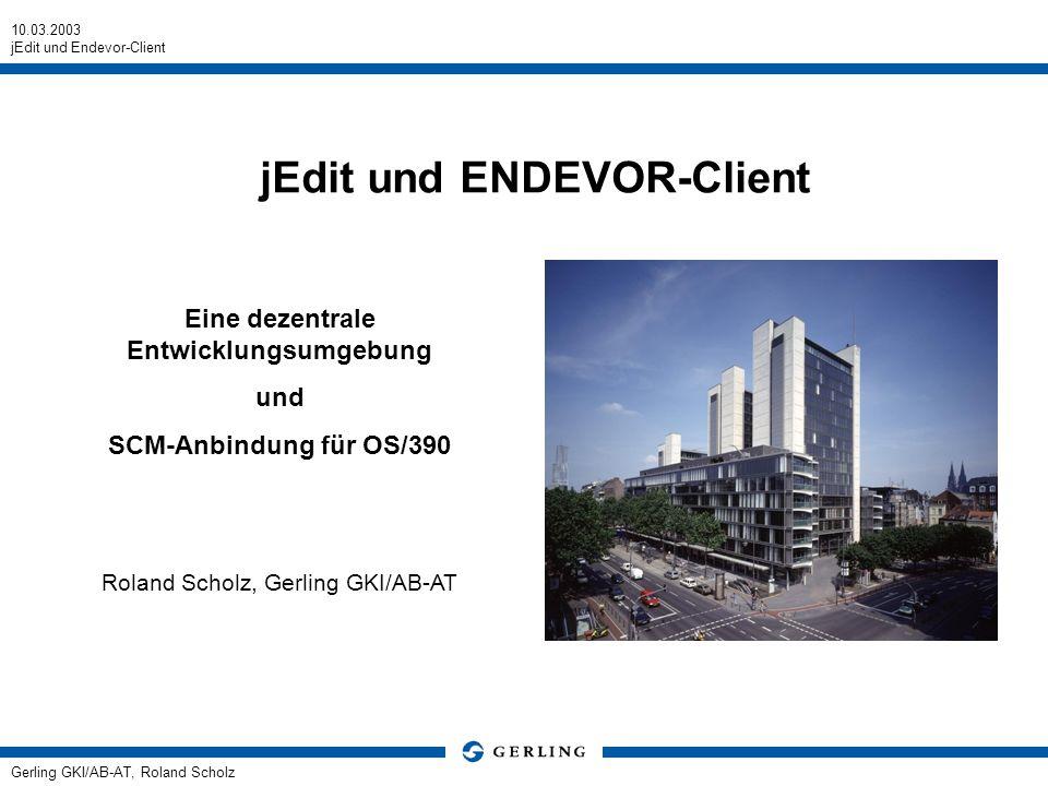 10.03.2003 jEdit und Endevor-Client Gerling GKI/AB-AT, Roland Scholz jEdit und ENDEVOR-Client Eine dezentrale Entwicklungsumgebung und SCM-Anbindung f