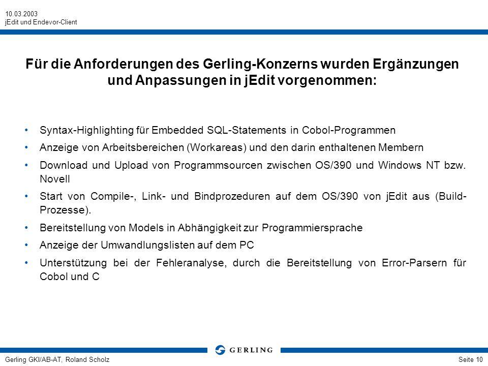 10.03.2003 jEdit und Endevor-Client Gerling GKI/AB-AT, Roland ScholzSeite 10 Syntax-Highlighting für Embedded SQL-Statements in Cobol-Programmen Anzeige von Arbeitsbereichen (Workareas) und den darin enthaltenen Membern Download und Upload von Programmsourcen zwischen OS/390 und Windows NT bzw.