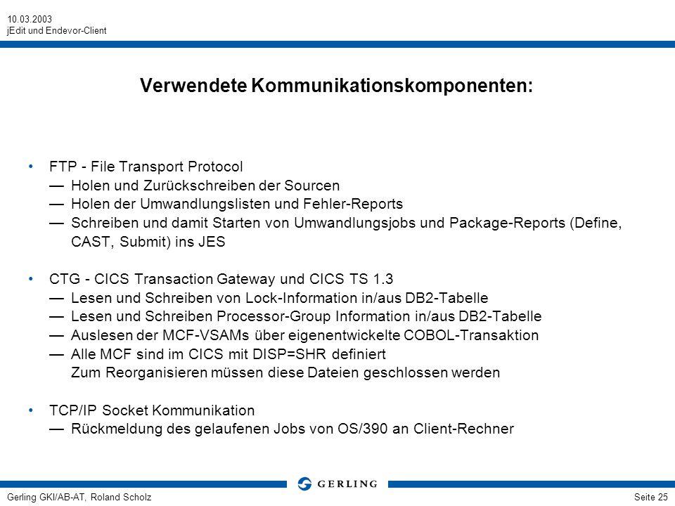10.03.2003 jEdit und Endevor-Client Gerling GKI/AB-AT, Roland ScholzSeite 25 Verwendete Kommunikationskomponenten: FTP - File Transport Protocol Holen und Zurückschreiben der Sourcen Holen der Umwandlungslisten und Fehler-Reports Schreiben und damit Starten von Umwandlungsjobs und Package-Reports (Define, CAST, Submit) ins JES CTG - CICS Transaction Gateway und CICS TS 1.3 Lesen und Schreiben von Lock-Information in/aus DB2-Tabelle Lesen und Schreiben Processor-Group Information in/aus DB2-Tabelle Auslesen der MCF-VSAMs über eigenentwickelte COBOL-Transaktion Alle MCF sind im CICS mit DISP=SHR definiert Zum Reorganisieren müssen diese Dateien geschlossen werden TCP/IP Socket Kommunikation Rückmeldung des gelaufenen Jobs von OS/390 an Client-Rechner