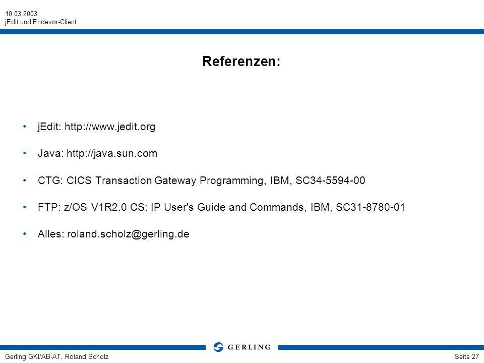 10.03.2003 jEdit und Endevor-Client Gerling GKI/AB-AT, Roland ScholzSeite 27 Referenzen: jEdit: http://www.jedit.org Java: http://java.sun.com CTG: CI