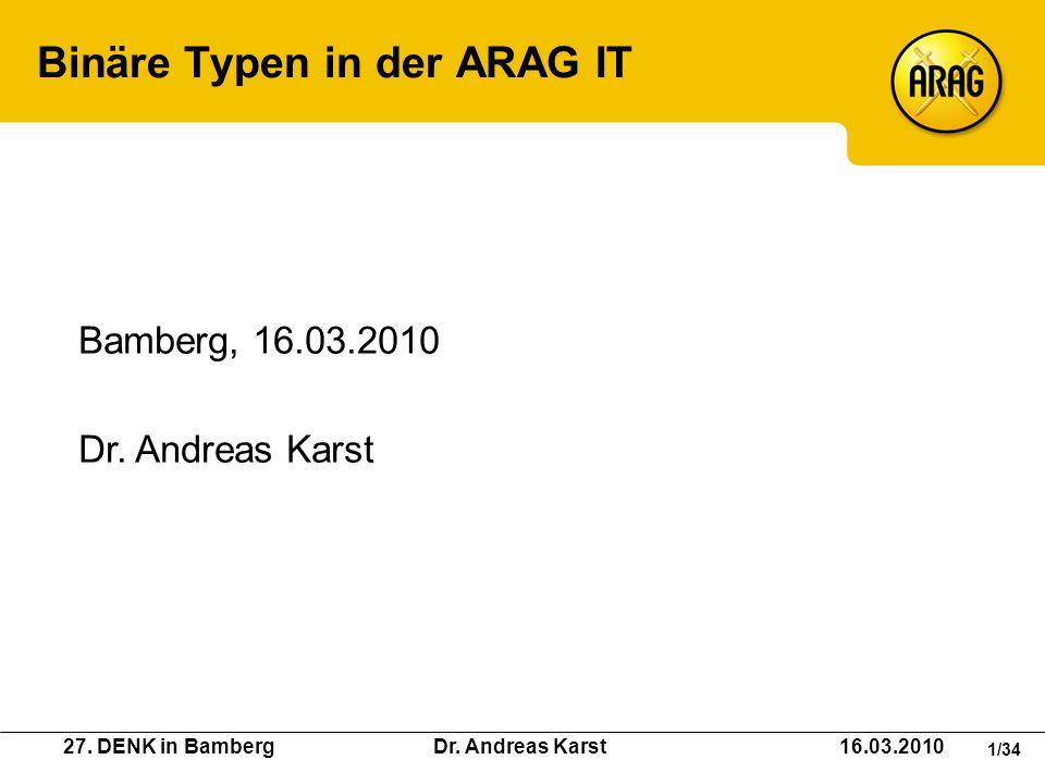 27. DENK in Bamberg Dr. Andreas Karst 16.03.2010 1/34 Binäre Typen in der ARAG IT Bamberg, 16.03.2010 Dr. Andreas Karst