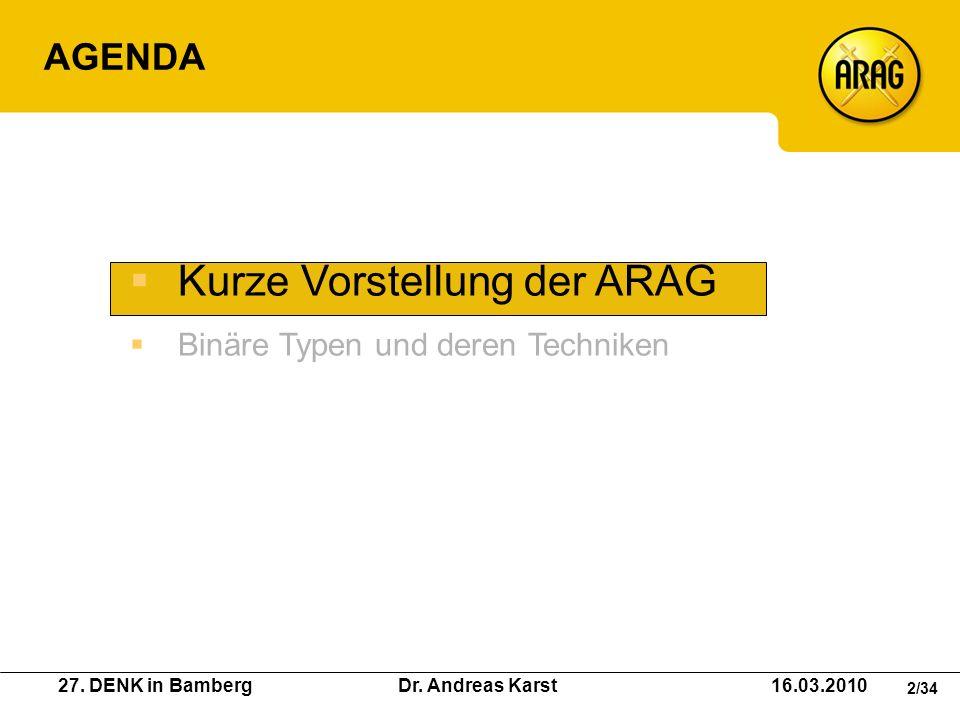 27. DENK in Bamberg Dr. Andreas Karst 16.03.2010 2/34 AGENDA Kurze Vorstellung der ARAG Binäre Typen und deren Techniken