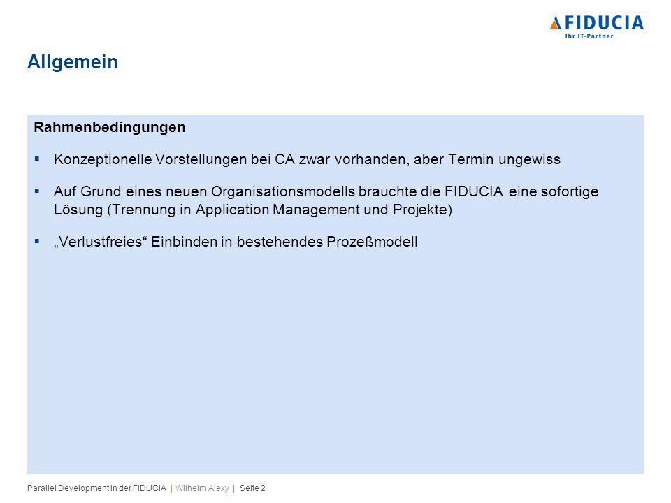 Parallel Development in der FIDUCIA | Wilhelm Alexy | Seite 2 Allgemein Rahmenbedingungen Konzeptionelle Vorstellungen bei CA zwar vorhanden, aber Termin ungewiss Auf Grund eines neuen Organisationsmodells brauchte die FIDUCIA eine sofortige Lösung (Trennung in Application Management und Projekte) Verlustfreies Einbinden in bestehendes Prozeßmodell