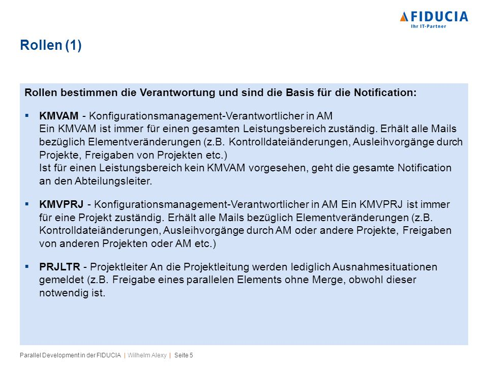 Parallel Development in der FIDUCIA | Wilhelm Alexy | Seite 5 Rollen (1) Rollen bestimmen die Verantwortung und sind die Basis für die Notification: KMVAM - Konfigurationsmanagement-Verantwortlicher in AM Ein KMVAM ist immer für einen gesamten Leistungsbereich zuständig.