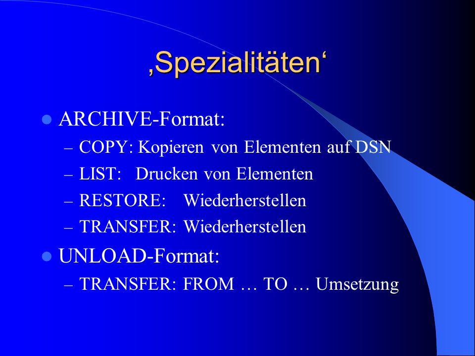 Spezialitäten ARCHIVE-Format: – COPY: Kopieren von Elementen auf DSN – LIST:Drucken von Elementen – RESTORE:Wiederherstellen – TRANSFER:Wiederherstell