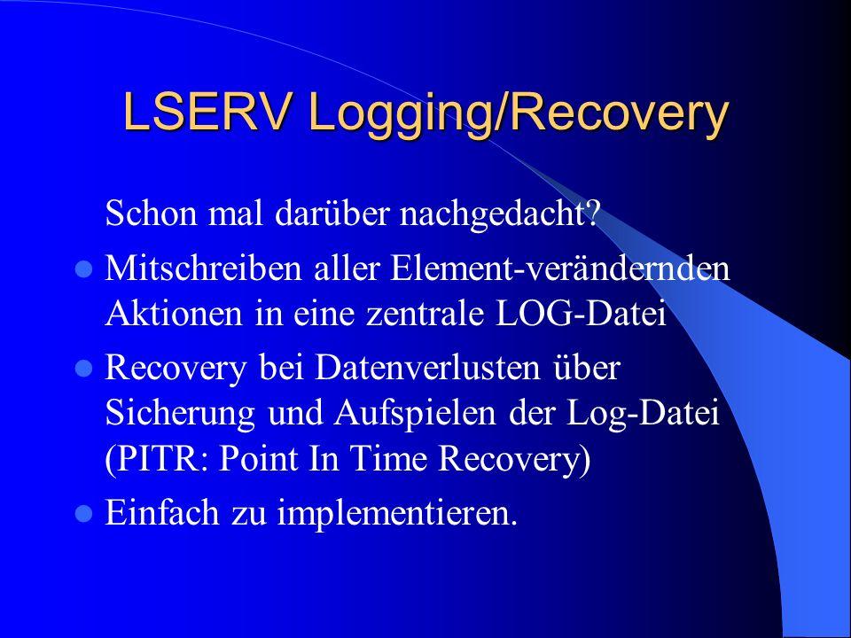 LSERV Logging/Recovery Schon mal darüber nachgedacht? Mitschreiben aller Element-verändernden Aktionen in eine zentrale LOG-Datei Recovery bei Datenve