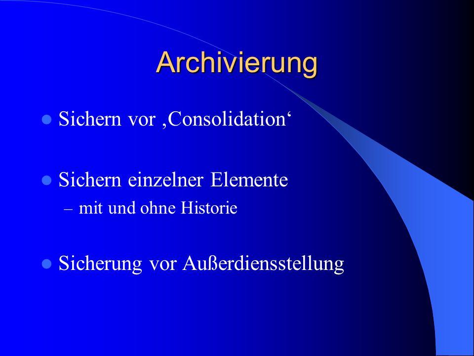 Archivierung Sichern vor Consolidation Sichern einzelner Elemente – mit und ohne Historie Sicherung vor Außerdiensstellung