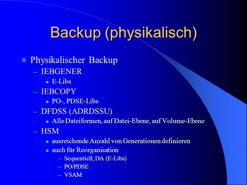 Backup (physikalisch) Physikalischer Backup – IEBGENER E-Libs – IEBCOPY PO-, PDSE-Libs – DFDSS (ADRDSSU) Alle Dateiformen, auf Datei-Ebene, auf Volume
