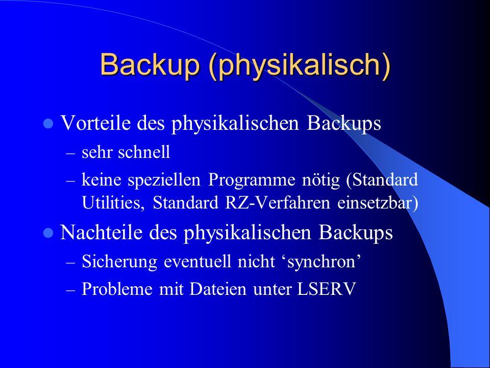 Backup (physikalisch) Vorteile des physikalischen Backups – sehr schnell – keine speziellen Programme nötig (Standard Utilities, Standard RZ-Verfahren