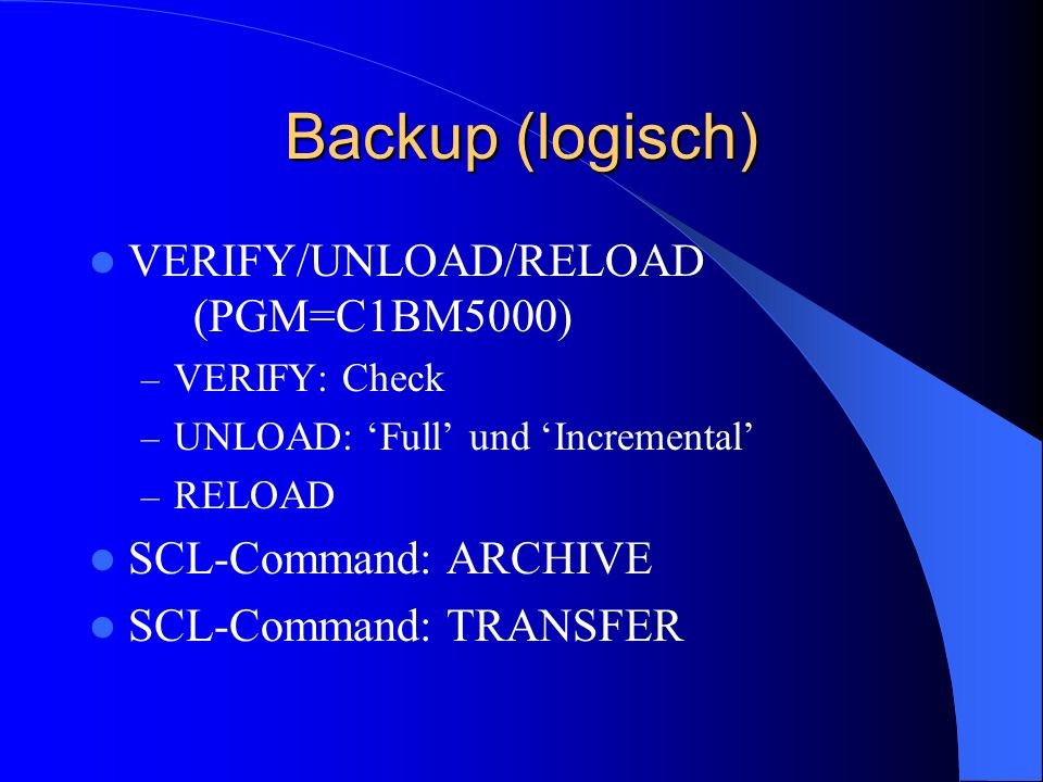 Backup (logisch) VERIFY/UNLOAD/RELOAD (PGM=C1BM5000) – VERIFY: Check – UNLOAD: Full und Incremental – RELOAD SCL-Command: ARCHIVE SCL-Command: TRANSFER