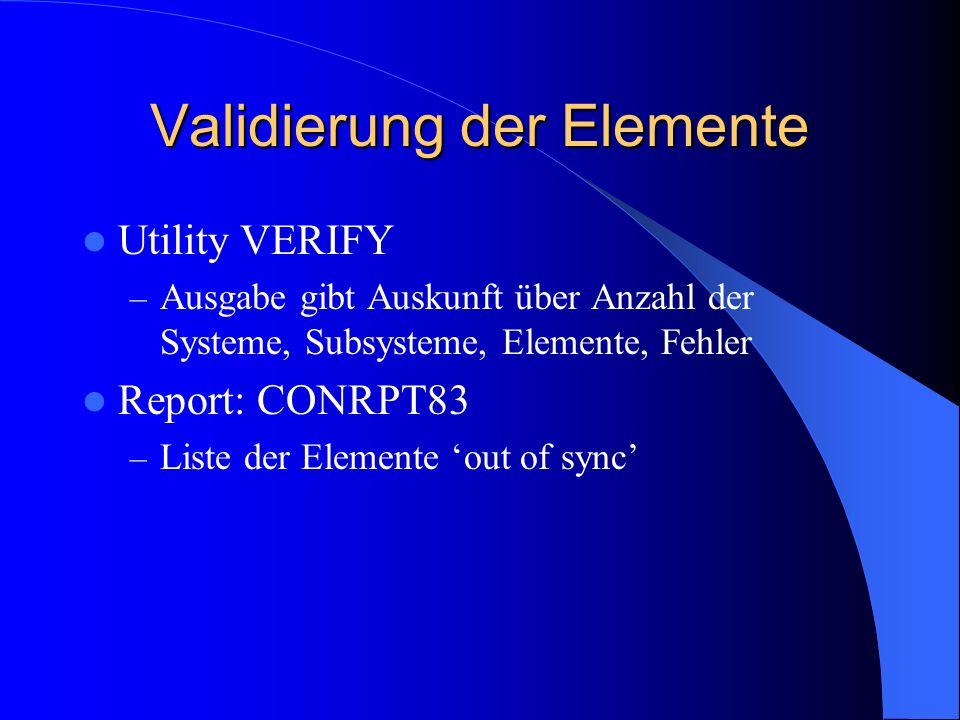 Validierung der Elemente Utility VERIFY – Ausgabe gibt Auskunft über Anzahl der Systeme, Subsysteme, Elemente, Fehler Report: CONRPT83 – Liste der Ele