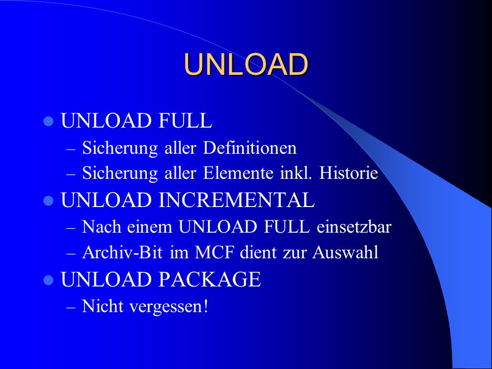 UNLOAD UNLOAD FULL – Sicherung aller Definitionen – Sicherung aller Elemente inkl. Historie UNLOAD INCREMENTAL – Nach einem UNLOAD FULL einsetzbar – A