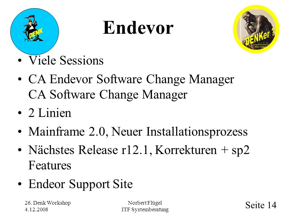 Seite 14 Norbert Flügel ITF Systemberatung Viele Sessions CA Endevor Software Change Manager CA Software Change Manager 2 Linien Mainframe 2.0, Neuer Installationsprozess Nächstes Release r12.1, Korrekturen + sp2 Features Endeor Support Site 26.