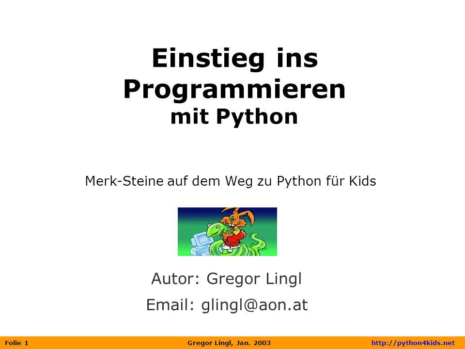 Folie 1 Gregor Lingl, Jan. 2003 http://python4kids.net Einstieg ins Programmieren mit Python Autor: Gregor Lingl Email: glingl@aon.at Merk-Steine auf