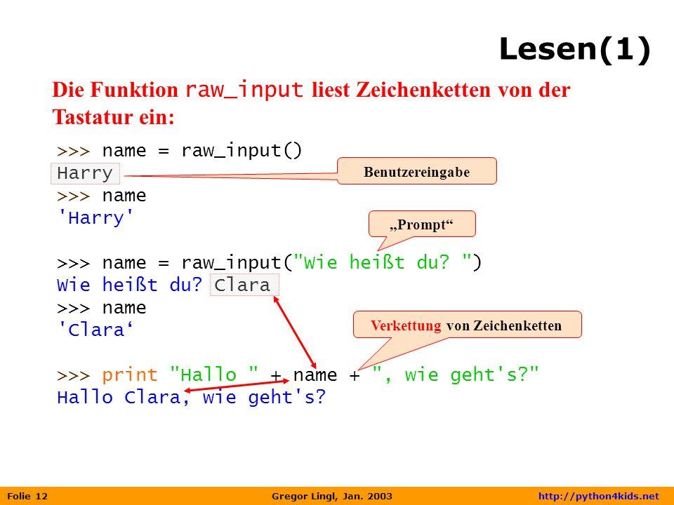 Folie 12 Gregor Lingl, Jan. 2003 http://python4kids.net Lesen(1) Die Funktion raw_input liest Zeichenketten von der Tastatur ein: >>> name = raw_input