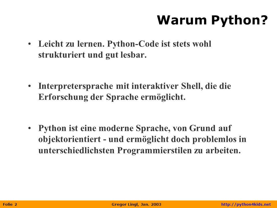 Folie 2 Gregor Lingl, Jan. 2003 http://python4kids.net Warum Python? Leicht zu lernen. Python-Code ist stets wohl strukturiert und gut lesbar. Interpr