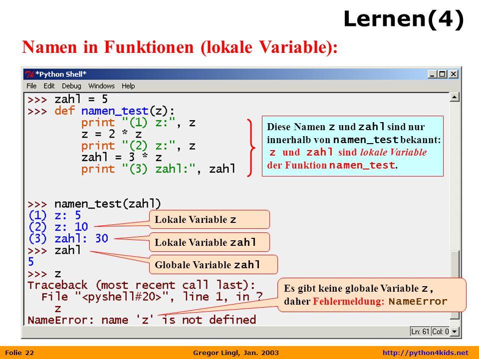 Folie 22 Gregor Lingl, Jan. 2003 http://python4kids.net Lernen(4) Namen in Funktionen (lokale Variable): Diese Namen z und zahl sind nur innerhalb von