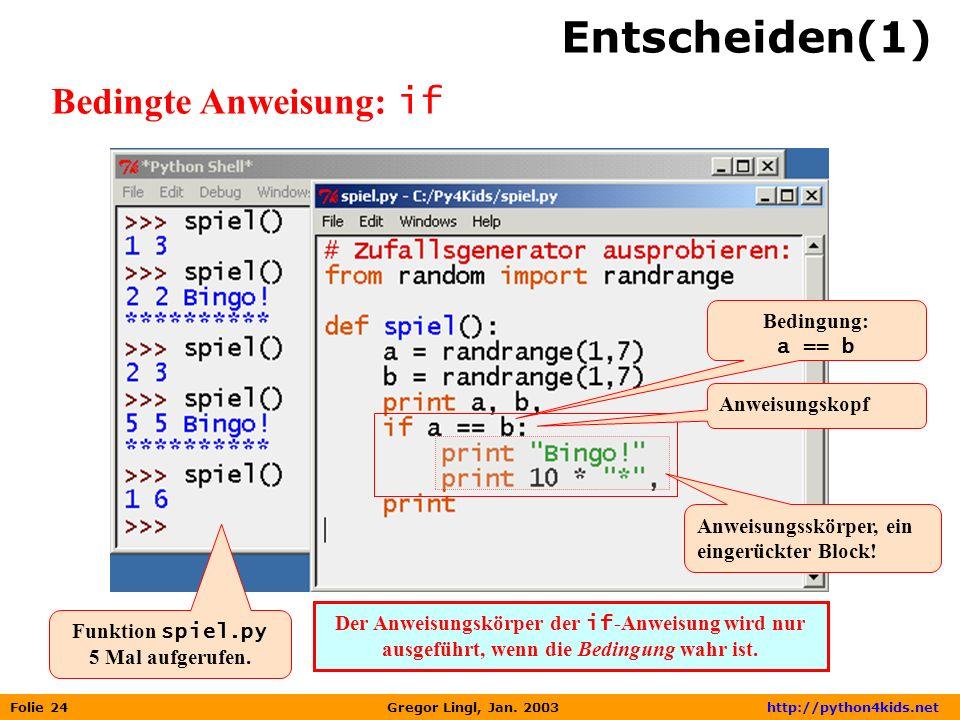 Folie 24 Gregor Lingl, Jan. 2003 http://python4kids.net Entscheiden(1) Bedingte Anweisung: if Funktion spiel.py 5 Mal aufgerufen. Anweisungskopf Anwei