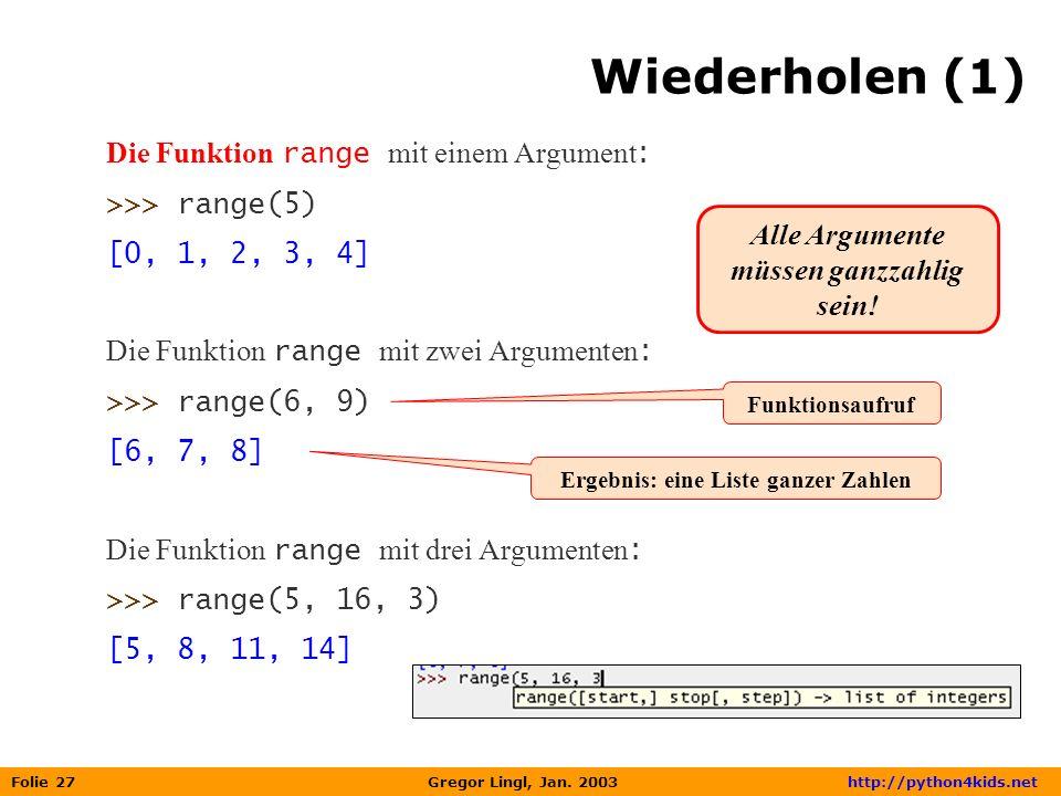 Folie 27 Gregor Lingl, Jan. 2003 http://python4kids.net Wiederholen (1) Die Funktion range mit einem Argument : >>> range(5) [0, 1, 2, 3, 4] Die Funkt