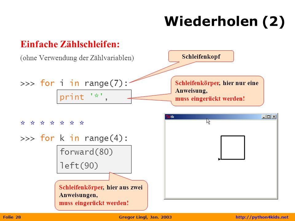 Folie 28 Gregor Lingl, Jan. 2003 http://python4kids.net Wiederholen (2) Einfache Zählschleifen: (ohne Verwendung der Zählvariablen) >>> for i in range