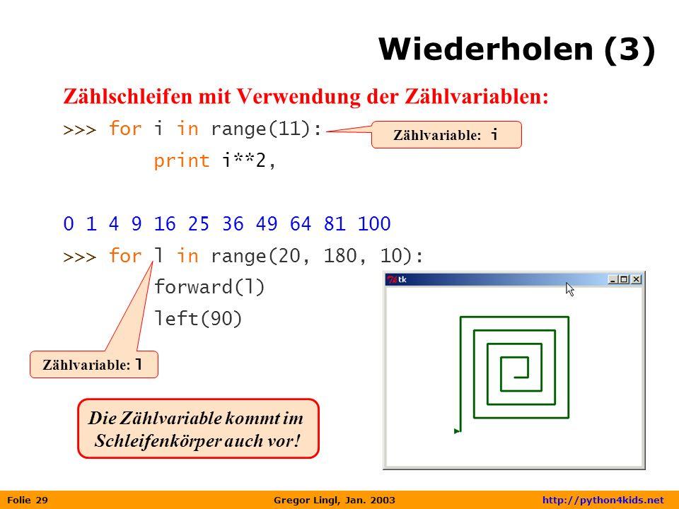 Folie 29 Gregor Lingl, Jan. 2003 http://python4kids.net Wiederholen (3) Zählschleifen mit Verwendung der Zählvariablen: >>> for i in range(11): print