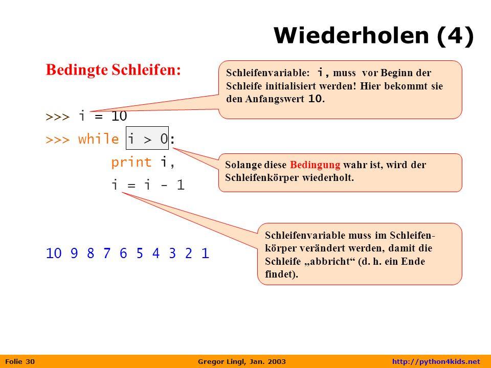 Folie 30 Gregor Lingl, Jan. 2003 http://python4kids.net Wiederholen (4) Bedingte Schleifen: >>> i = 10 >>> while i > 0: print i, i = i - 1 10 9 8 7 6