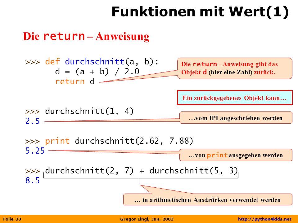Folie 33 Gregor Lingl, Jan. 2003 http://python4kids.net Funktionen mit Wert(1) Die return – Anweisung >>> def durchschnitt(a, b): d = (a + b) / 2.0 re