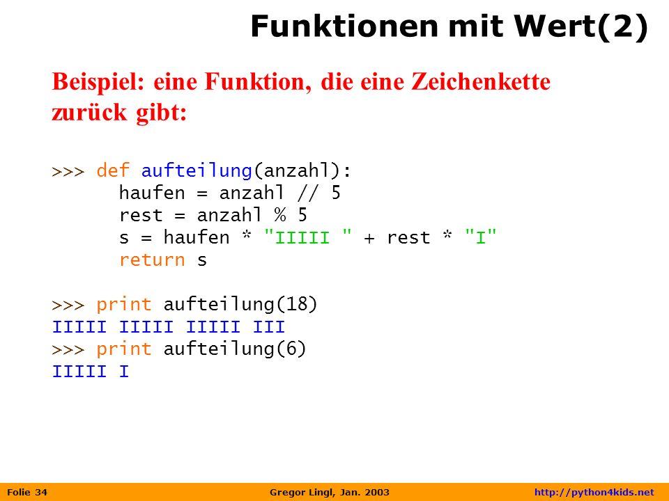 Folie 34 Gregor Lingl, Jan. 2003 http://python4kids.net Funktionen mit Wert(2) Beispiel: eine Funktion, die eine Zeichenkette zurück gibt: >>> def auf