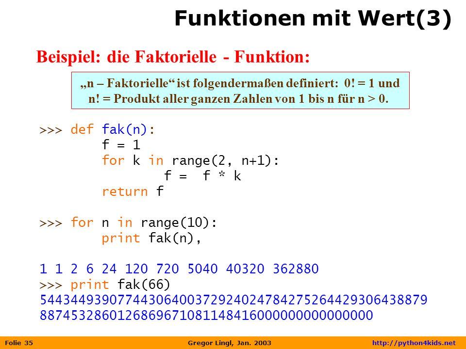 Folie 35 Gregor Lingl, Jan. 2003 http://python4kids.net Funktionen mit Wert(3) Beispiel: die Faktorielle - Funktion: >>> def fak(n): f = 1 for k in ra