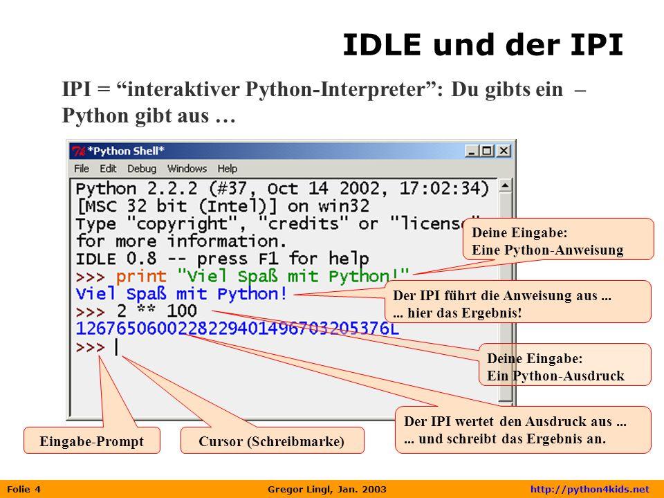 Folie 4 Gregor Lingl, Jan. 2003 http://python4kids.net IDLE und der IPI Deine Eingabe: Eine Python-Anweisung Der IPI führt die Anweisung aus...... hie