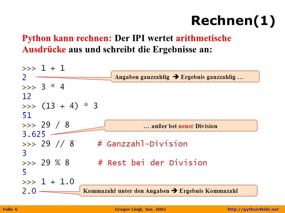 Folie 6 Gregor Lingl, Jan. 2003 http://python4kids.net Rechnen(1) Python kann rechnen: Der IPI wertet arithmetische Ausdrücke aus und schreibt die Erg