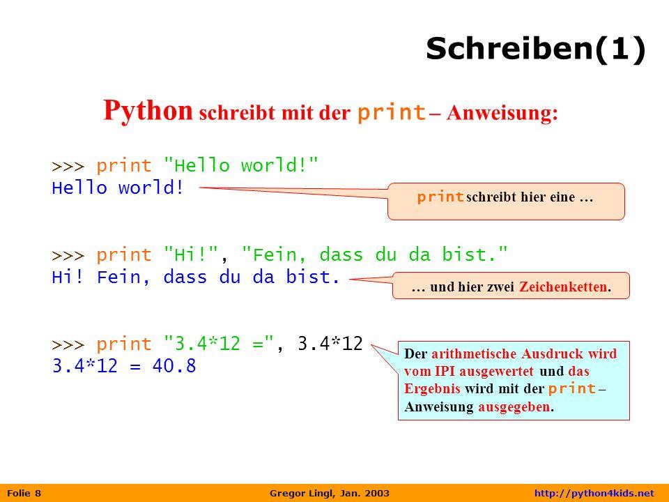 Folie 8 Gregor Lingl, Jan. 2003 http://python4kids.net Schreiben(1) Python schreibt mit der print – Anweisung: >>> print