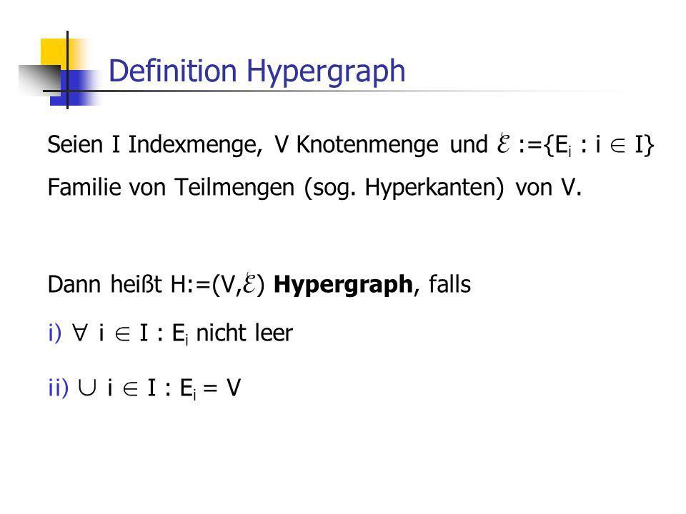 Definition Hypergraph Seien I Indexmenge, V Knotenmenge und :={E i : i I} Familie von Teilmengen (sog.