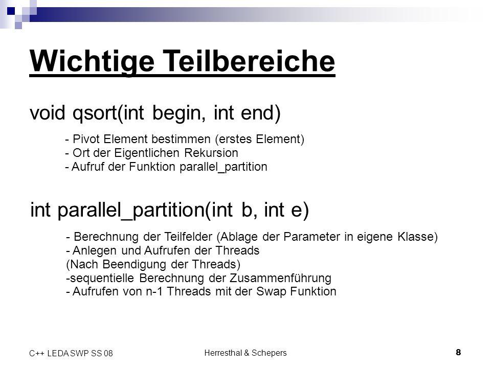Herresthal & Schepers9 C++ LEDA SWP SS 08 Class par Die Klasse par (Parameter) besteht aus folgenden public int Werten: Werte die Partitionierungsfunktion wichtig sind: int l; => linkes Element der Partition int r;=> rechtes Element der Partition int i;=> Rückgabewert (Position des Pivot Elementes)