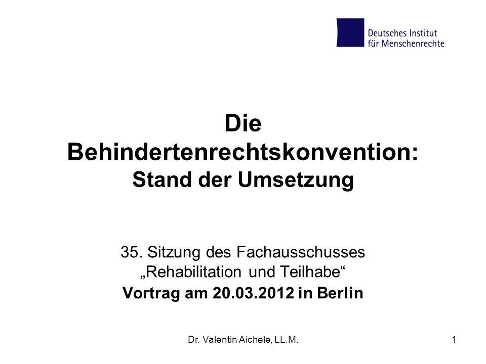 Dr. Valentin Aichele, LL.M.1 Die Behindertenrechtskonvention: Stand der Umsetzung 35. Sitzung des Fachausschusses Rehabilitation und Teilhabe Vortrag