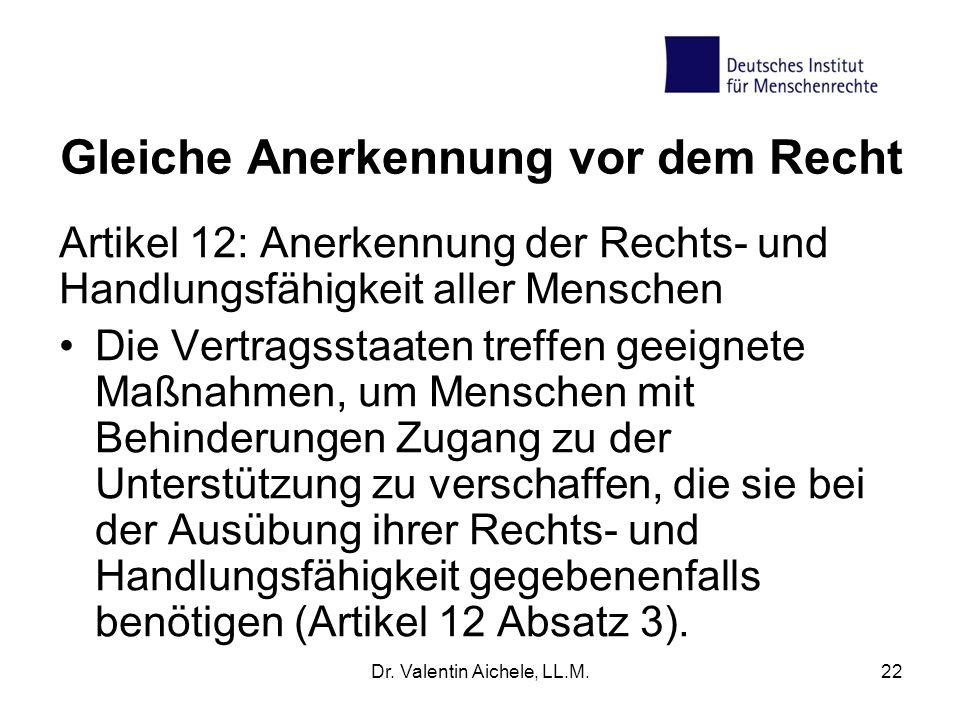 Dr. Valentin Aichele, LL.M.22 Gleiche Anerkennung vor dem Recht Artikel 12: Anerkennung der Rechts- und Handlungsfähigkeit aller Menschen Die Vertrags