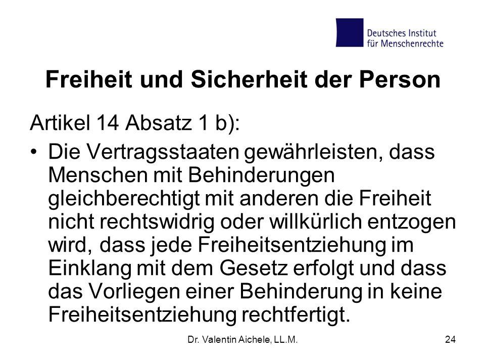 Dr. Valentin Aichele, LL.M.24 Freiheit und Sicherheit der Person Artikel 14 Absatz 1 b): Die Vertragsstaaten gewährleisten, dass Menschen mit Behinder