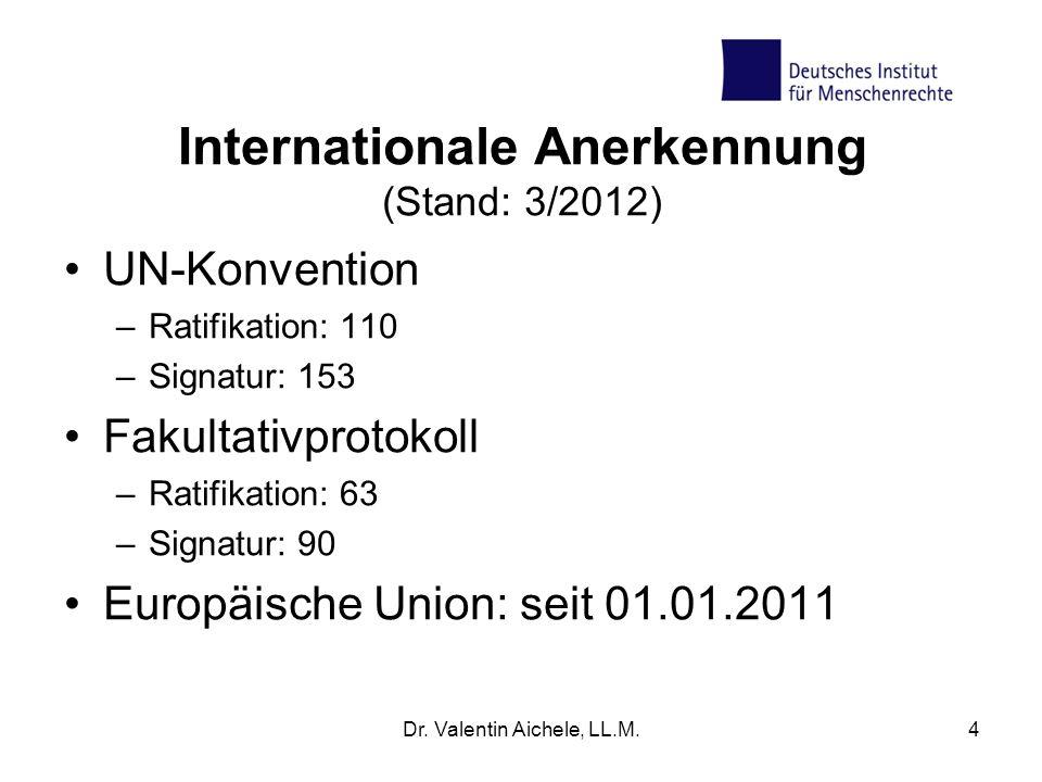 Internationale Anerkennung (Stand: 3/2012) UN-Konvention –Ratifikation: 110 –Signatur: 153 Fakultativprotokoll –Ratifikation: 63 –Signatur: 90 Europäi