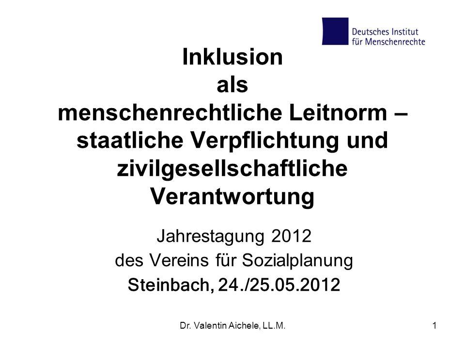 Dr. Valentin Aichele, LL.M.1 Inklusion als menschenrechtliche Leitnorm – staatliche Verpflichtung und zivilgesellschaftliche Verantwortung Jahrestagun