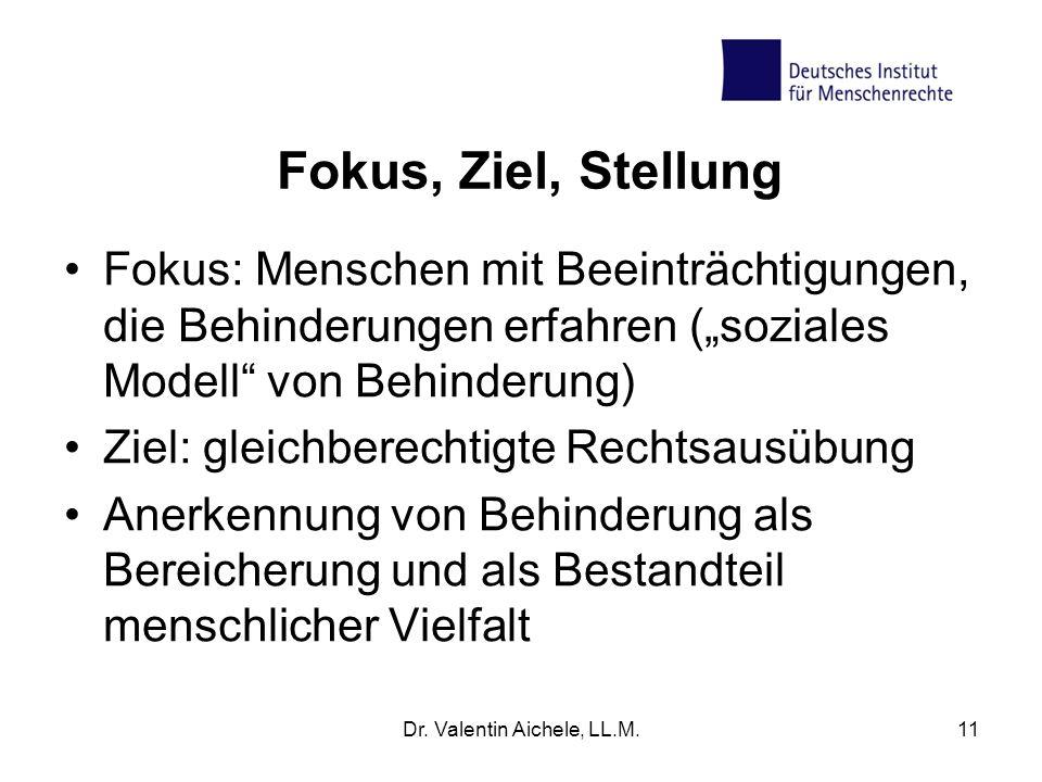 Dr. Valentin Aichele, LL.M.11 Fokus, Ziel, Stellung Fokus: Menschen mit Beeinträchtigungen, die Behinderungen erfahren (soziales Modell von Behinderun