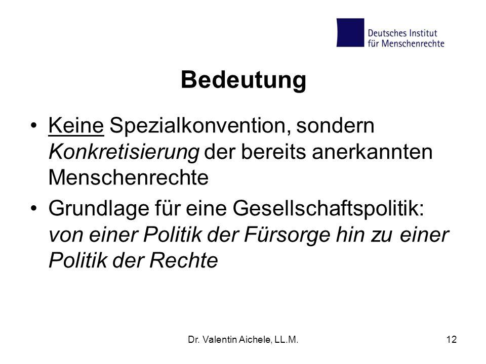 Dr. Valentin Aichele, LL.M.12 Bedeutung Keine Spezialkonvention, sondern Konkretisierung der bereits anerkannten Menschenrechte Grundlage für eine Ges