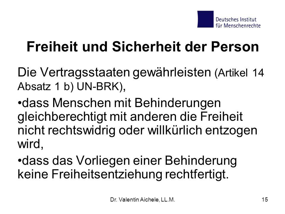 Dr. Valentin Aichele, LL.M.15 Freiheit und Sicherheit der Person Die Vertragsstaaten gewährleisten (Artikel 14 Absatz 1 b) UN-BRK), dass Menschen mit