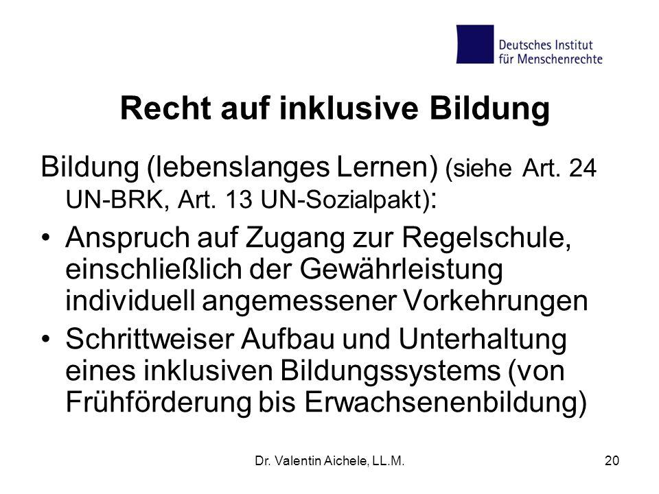 Dr. Valentin Aichele, LL.M.20 Recht auf inklusive Bildung Bildung (lebenslanges Lernen) (siehe Art. 24 UN-BRK, Art. 13 UN-Sozialpakt) : Anspruch auf Z