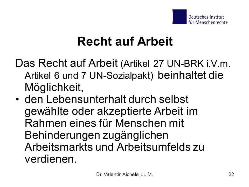 Dr. Valentin Aichele, LL.M.22 Recht auf Arbeit Das Recht auf Arbeit (Artikel 27 UN-BRK i.V.m. Artikel 6 und 7 UN-Sozialpakt) beinhaltet die Möglichkei