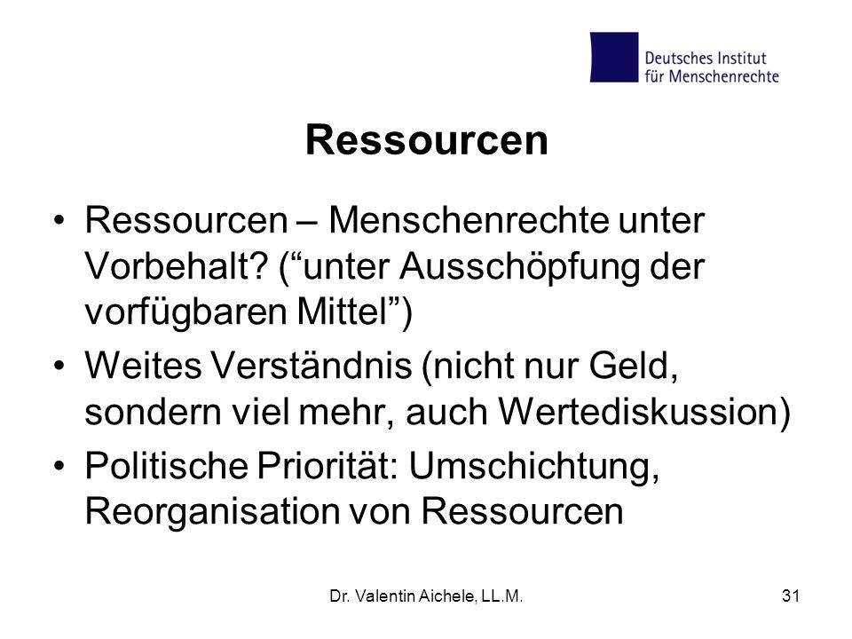 Ressourcen Ressourcen – Menschenrechte unter Vorbehalt? (unter Ausschöpfung der vorfügbaren Mittel) Weites Verständnis (nicht nur Geld, sondern viel m