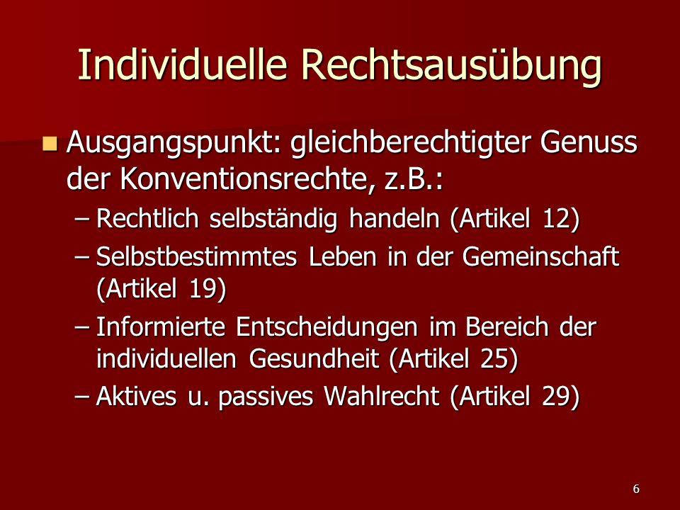 6 Individuelle Rechtsausübung Ausgangspunkt: gleichberechtigter Genuss der Konventionsrechte, z.B.: Ausgangspunkt: gleichberechtigter Genuss der Konventionsrechte, z.B.: –Rechtlich selbständig handeln (Artikel 12) –Selbstbestimmtes Leben in der Gemeinschaft (Artikel 19) –Informierte Entscheidungen im Bereich der individuellen Gesundheit (Artikel 25) –Aktives u.