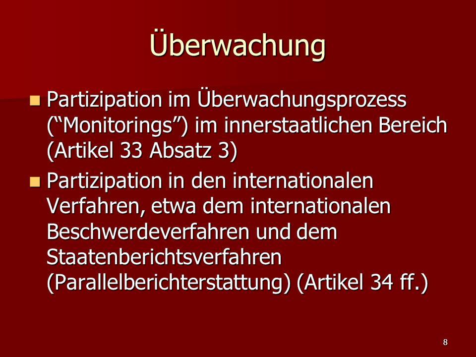 8 Überwachung Partizipation im Überwachungsprozess (Monitorings) im innerstaatlichen Bereich (Artikel 33 Absatz 3) Partizipation im Überwachungsprozess (Monitorings) im innerstaatlichen Bereich (Artikel 33 Absatz 3) Partizipation in den internationalen Verfahren, etwa dem internationalen Beschwerdeverfahren und dem Staatenberichtsverfahren (Parallelberichterstattung) (Artikel 34 ff.) Partizipation in den internationalen Verfahren, etwa dem internationalen Beschwerdeverfahren und dem Staatenberichtsverfahren (Parallelberichterstattung) (Artikel 34 ff.)