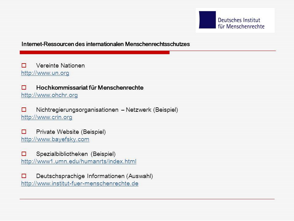 Vereinte Nationen http://www.un.org Hochkommissariat für Menschenrechte http://www.ohchr.org Nichtregierungsorganisationen – Netzwerk (Beispiel) http://www.crin.org Private Website (Beispiel) http://www.bayefsky.com Spezialbibliotheken (Beispiel) http://www1.umn.edu/humanrts/index.html Deutschsprachige Informationen (Auswahl) http://www.institut-fuer-menschenrechte.de